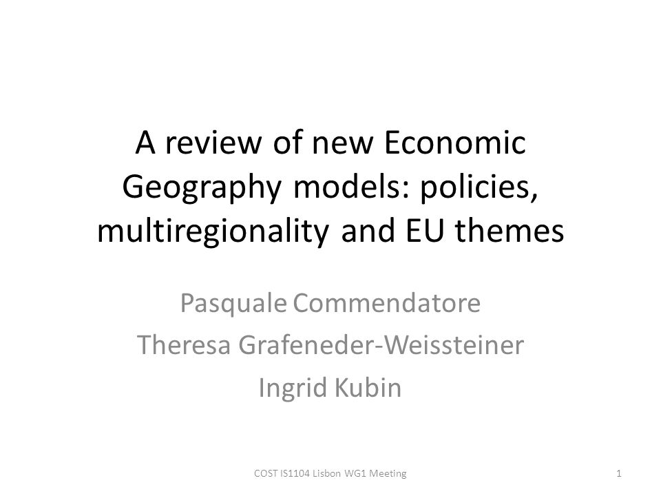 A review of new Economic Geography models: policies, multiregionality and EU themes Pasquale Commendatore Theresa Grafeneder-Weissteiner Ingrid Kubin 1COST IS1104 Lisbon WG1 Meeting