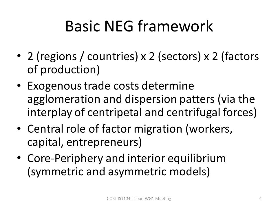 Basic NEG framework 2 (regions / countries) x 2 (sectors) x 2 (factors of production) Exogenous trade costs determine agglomeration and dispersion pat