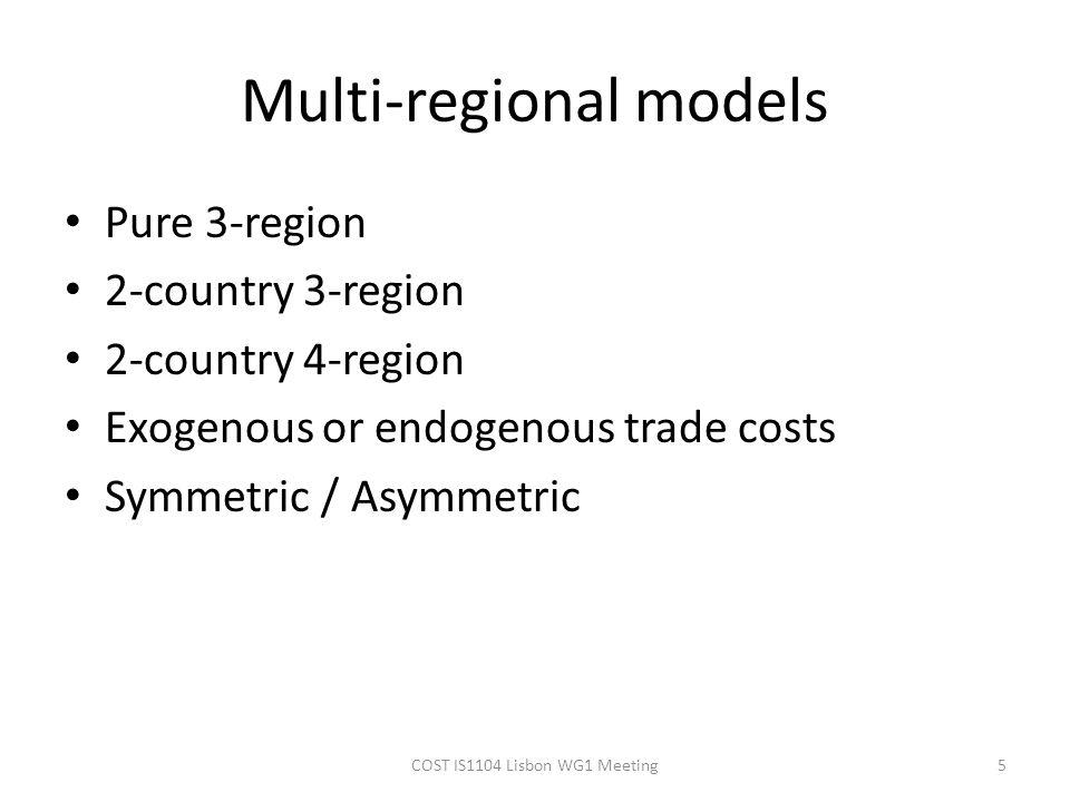 Multi-regional models Pure 3-region 2-country 3-region 2-country 4-region Exogenous or endogenous trade costs Symmetric / Asymmetric 5COST IS1104 Lisbon WG1 Meeting