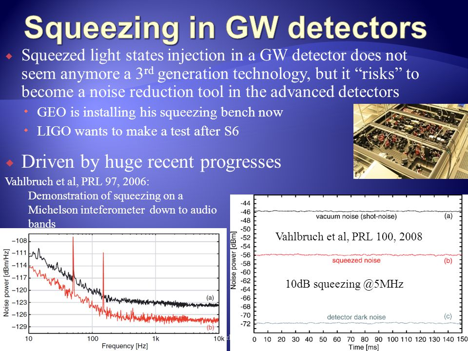  Squeezed light states injection in a GW detector does not seem anymore a 3 rd generation technology, but it risks to become a noise reduction tool in the advanced detectors  GEO is installing his squeezing bench now  LIGO wants to make a test after S6 8th Amaldi Conference, New York, 2009 31  Driven by huge recent progresses Vahlbruch et al, PRL 97, 2006: Demonstration of squeezing on a Michelson inteferometer down to audio bands Vahlbruch et al, PRL 100, 2008: 10dB squeezing @5MHz: