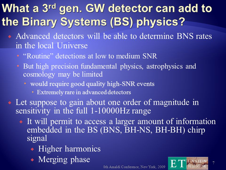  Advanced detectors will be able to determine BNS rates in the local Universe  Routine detections at low to medium SNR  But high precision fundamental physics, astrophysics and cosmology may be limited  would require good quality high-SNR events  Extremely rare in advanced detectors 8th Amaldi Conference, New York, 2009 7  Let suppose to gain about one order of magnitude in sensitivity in the full 1-10000Hz range  It will permit to access a larger amount of information embedded in the BS (BNS, BH-NS, BH-BH) chirp signal  Higher harmonics  Merging phase