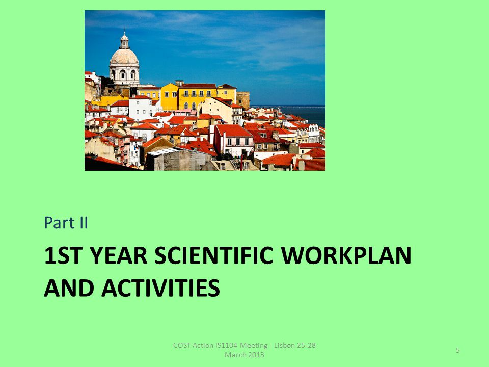 1ST YEAR SCIENTIFIC WORKPLAN AND ACTIVITIES Part II COST Action IS1104 Meeting - Lisbon 25-28 March 2013 5