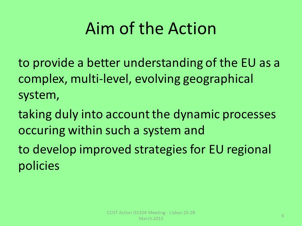 Aim of the Action to provide a better understanding of the EU as a complex, multi-level, evolving geographical system, taking duly into account the dynamic processes occuring within such a system and to develop improved strategies for EU regional policies 6 COST Action IS1104 Meeting - Lisbon 25-28 March 2013