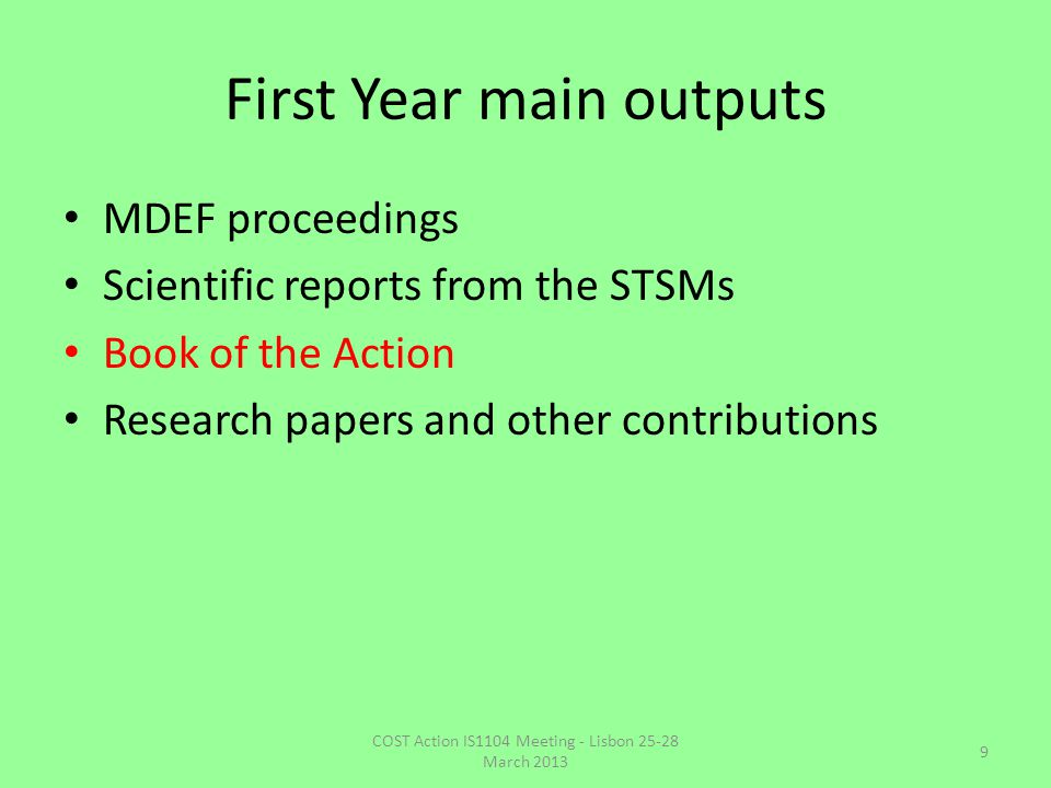First Year main outputs MDEF proceedings Scientific reports from the STSMs Book of the Action Research papers and other contributions COST Action IS1104 Meeting - Lisbon 25-28 March 2013 9