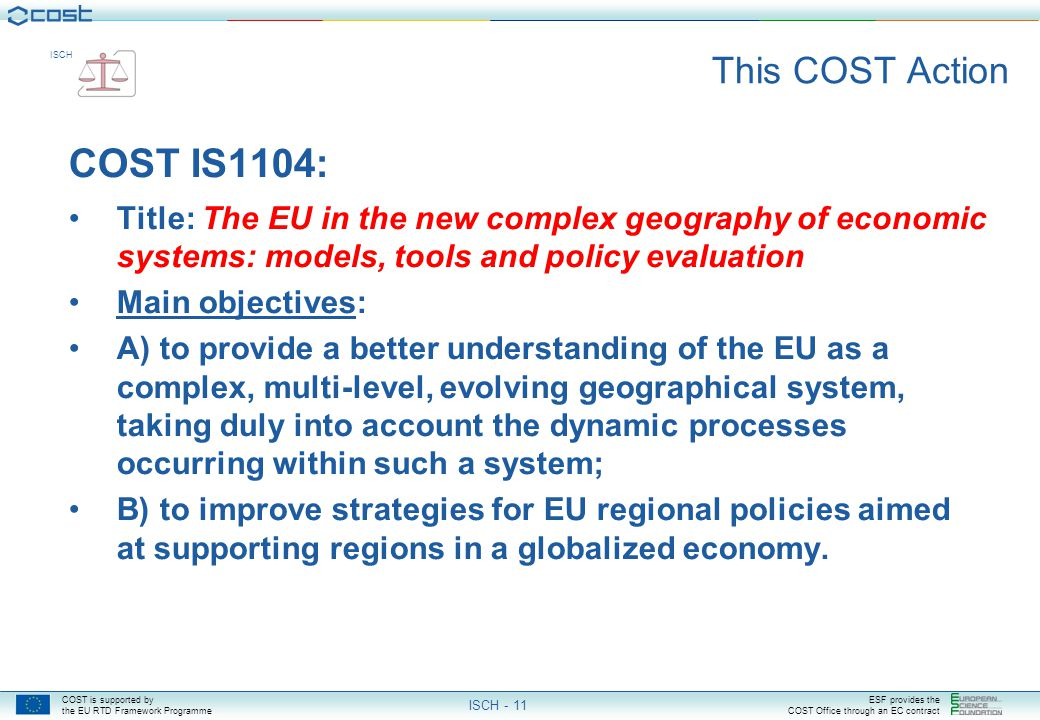 COST is supported by the EU RTD Framework Programme ESF provides the COST Office through an EC contract ISCH ISCH - 11 This COST Action COST IS1104: Title: The EU in the new complex geography of economic systems: models, tools and policy evaluation Main objectives: A) to provide a better understanding of the EU as a complex, multi-level, evolving geographical system, taking duly into account the dynamic processes occurring within such a system; B) to improve strategies for EU regional policies aimed at supporting regions in a globalized economy.