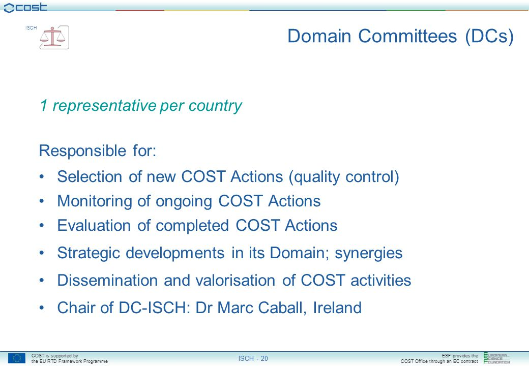COST is supported by the EU RTD Framework Programme ESF provides the COST Office through an EC contract ISCH ISCH - 20 Domain Committees (DCs) 1 representative per country Responsible for: Selection of new COST Actions (quality control) Monitoring of ongoing COST Actions Evaluation of completed COST Actions Strategic developments in its Domain; synergies Dissemination and valorisation of COST activities Chair of DC-ISCH: Dr Marc Caball, Ireland