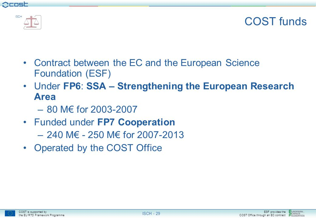 COST is supported by the EU RTD Framework Programme ESF provides the COST Office through an EC contract ISCH ISCH - 29 COST funds Contract between the EC and the European Science Foundation (ESF) Under FP6: SSA – Strengthening the European Research Area –80 M€ for 2003-2007 Funded under FP7 Cooperation –240 M€ - 250 M€ for 2007-2013 Operated by the COST Office