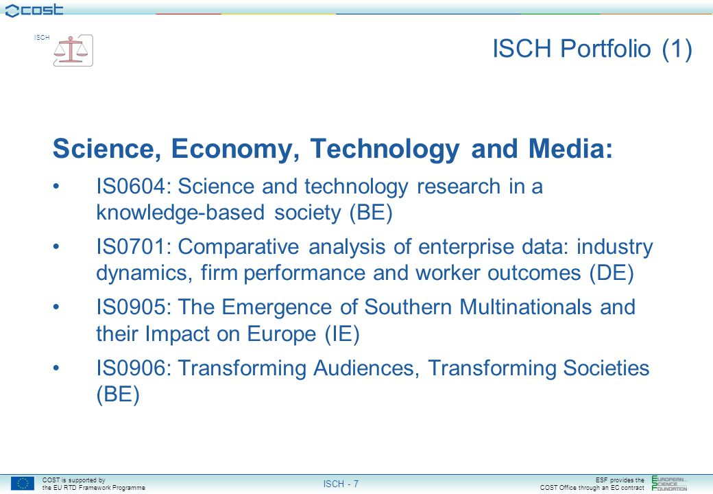 COST is supported by the EU RTD Framework Programme ESF provides the COST Office through an EC contract ISCH ISCH - 7 ISCH Portfolio (1) Science, Economy, Technology and Media: IS0604: Science and technology research in a knowledge-based society (BE) IS0701: Comparative analysis of enterprise data: industry dynamics, firm performance and worker outcomes (DE) IS0905: The Emergence of Southern Multinationals and their Impact on Europe (IE) IS0906: Transforming Audiences, Transforming Societies (BE)