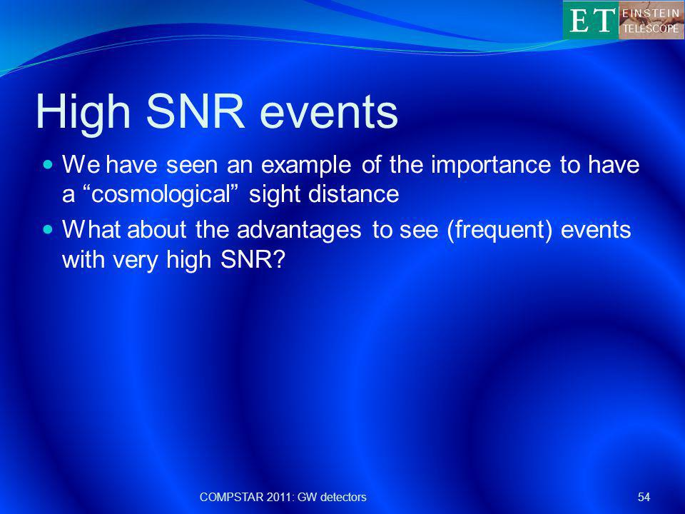 High SNR events We have seen an example of the importance to have a cosmological sight distance What about the advantages to see (frequent) events with very high SNR.