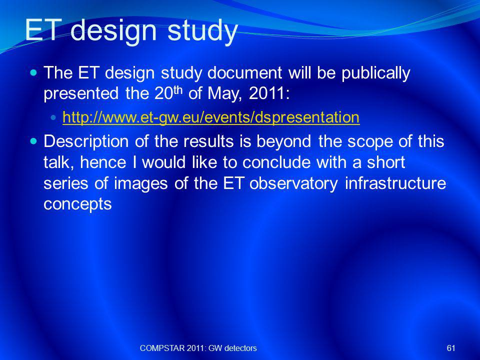 ET design study The ET design study document will be publically presented the 20 th of May, 2011: http://www.et-gw.eu/events/dspresentation Description of the results is beyond the scope of this talk, hence I would like to conclude with a short series of images of the ET observatory infrastructure concepts COMPSTAR 2011: GW detectors61