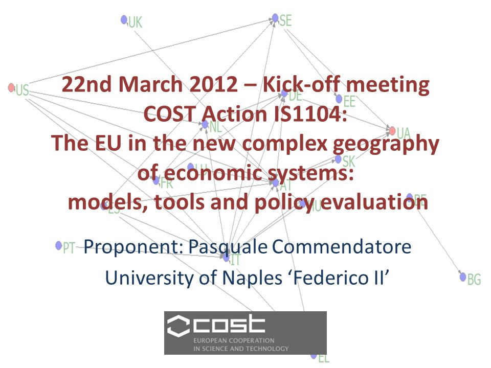 22nd March 2012 – Kick-off meeting COST Action IS1104: The EU in the new complex geography of economic systems: models, tools and policy evaluation Proponent: Pasquale Commendatore University of Naples 'Federico II'