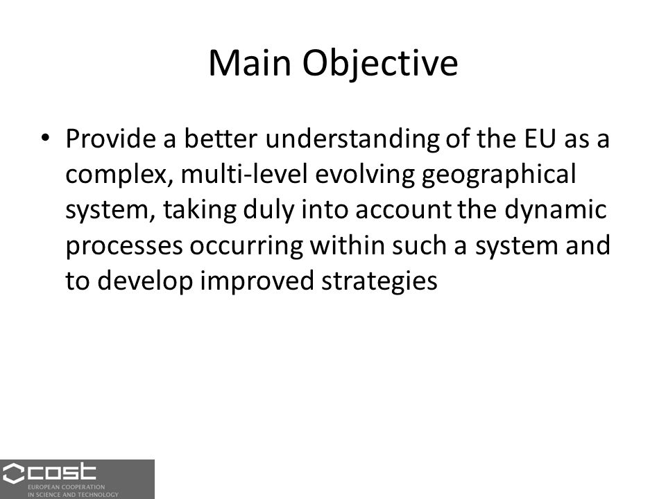 Main Objective Provide a better understanding of the EU as a complex, multi-level evolving geographical system, taking duly into account the dynamic processes occurring within such a system and to develop improved strategies