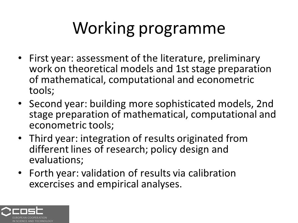 Working programme First year: assessment of the literature, preliminary work on theoretical models and 1st stage preparation of mathematical, computational and econometric tools; Second year: building more sophisticated models, 2nd stage preparation of mathematical, computational and econometric tools; Third year: integration of results originated from different lines of research; policy design and evaluations; Forth year: validation of results via calibration excercises and empirical analyses.