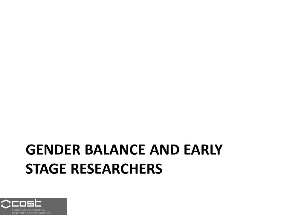 GENDER BALANCE AND EARLY STAGE RESEARCHERS