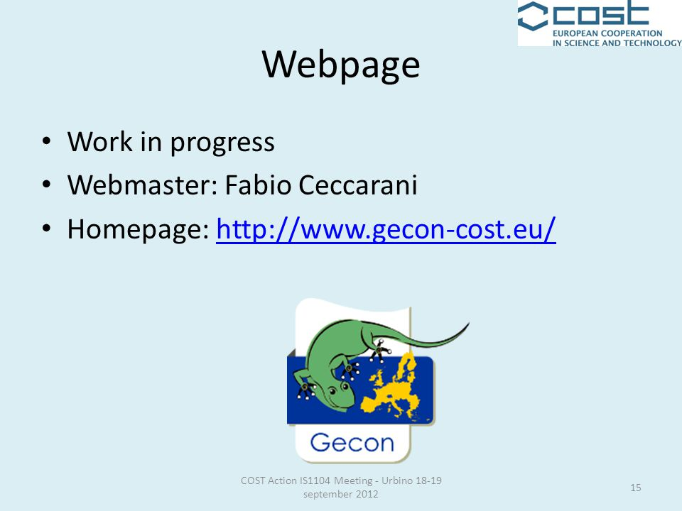 Webpage COST Action IS1104 Meeting - Urbino 18-19 september 2012 15 Work in progress Webmaster: Fabio Ceccarani Homepage: http://www.gecon-cost.eu/http://www.gecon-cost.eu/