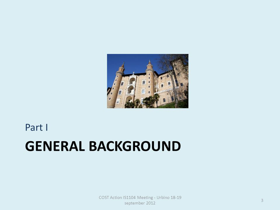 GENERAL BACKGROUND Part I COST Action IS1104 Meeting - Urbino 18-19 september 2012 3