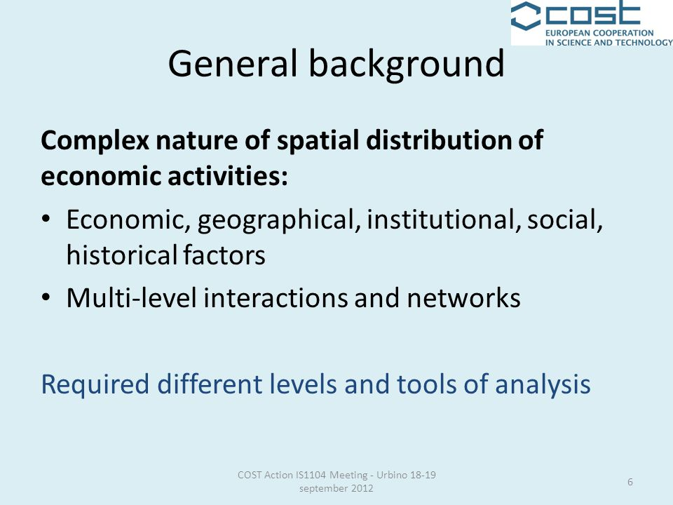Complex nature of spatial distribution of economic activities: Economic, geographical, institutional, social, historical factors Multi-level interactions and networks Required different levels and tools of analysis 6 COST Action IS1104 Meeting - Urbino 18-19 september 2012
