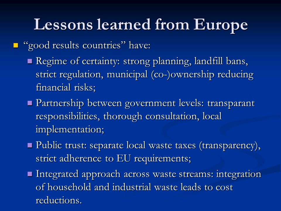 Lessons learned from Europe good results countries have: good results countries have: Regime of certainty: strong planning, landfill bans, strict regulation, municipal (co-)ownership reducing financial risks; Regime of certainty: strong planning, landfill bans, strict regulation, municipal (co-)ownership reducing financial risks; Partnership between government levels: transparant responsibilities, thorough consultation, local implementation; Partnership between government levels: transparant responsibilities, thorough consultation, local implementation; Public trust: separate local waste taxes (transparency), strict adherence to EU requirements; Public trust: separate local waste taxes (transparency), strict adherence to EU requirements; Integrated approach across waste streams: integration of household and industrial waste leads to cost reductions.