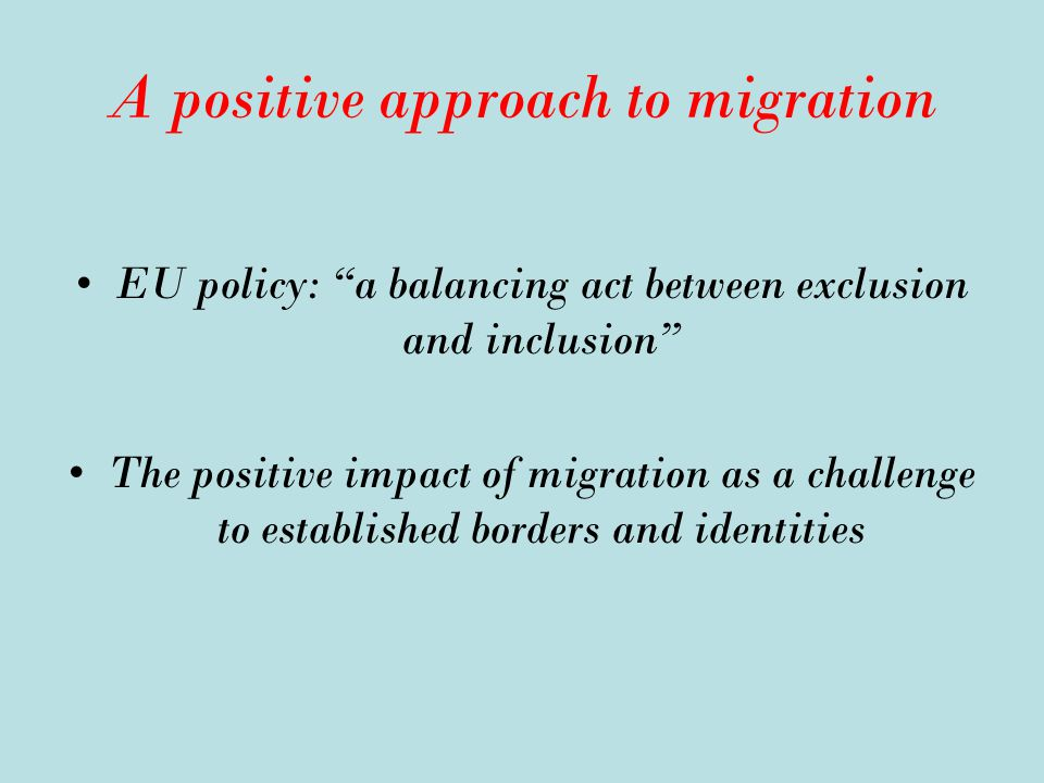 A positive approach to migration EU policy: a balancing act between exclusion and inclusion The positive impact of migration as a challenge to established borders and identities