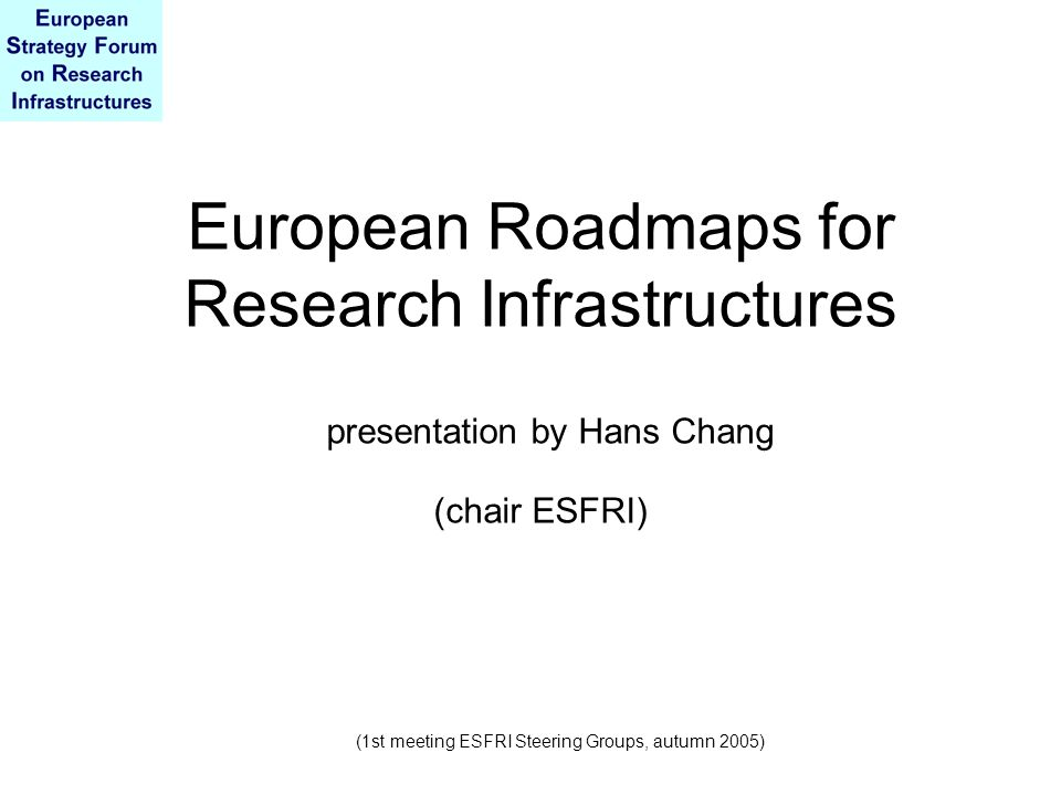 European Roadmaps for Research Infrastructures presentation by Hans Chang (chair ESFRI) (1st meeting ESFRI Steering Groups, autumn 2005)