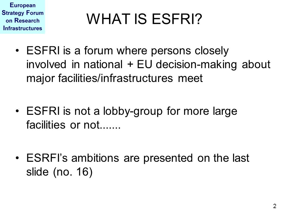 2 WHAT IS ESFRI? ESFRI is a forum where persons closely involved in national + EU decision-making about major facilities/infrastructures meet ESFRI is