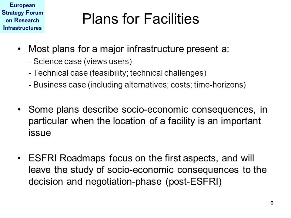 6 Plans for Facilities Most plans for a major infrastructure present a: - Science case (views users) - Technical case (feasibility; technical challeng