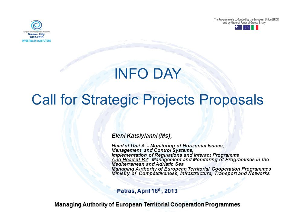 Patras, April 16 th, 2013 Managing Authority of European Territorial Cooperation Programmes INFO DAY Call for Strategic Projects Proposals Eleni Katsi