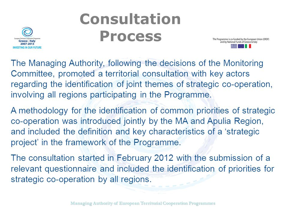 Managing Authority of European Territorial Cooperation Programmes Consultation Process The Managing Authority, following the decisions of the Monitoring Committee, promoted a territorial consultation with key actors regarding the identification of joint themes of strategic co-operation, involving all regions participating in the Programme.