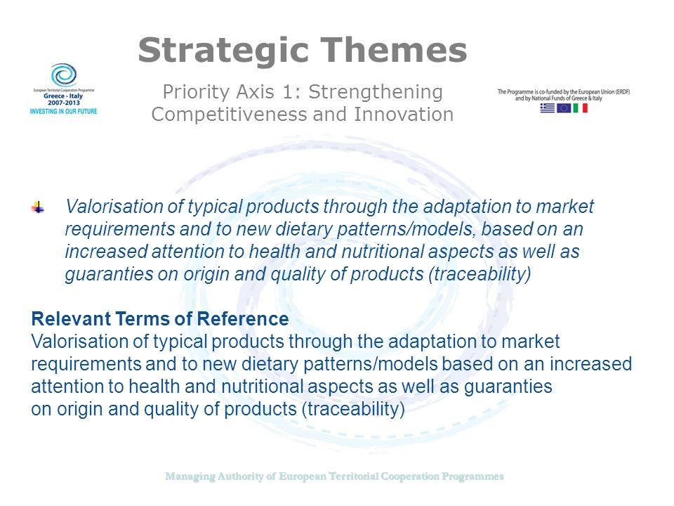 Managing Authority of European Territorial Cooperation Programmes Strategic Themes Priority Axis 1: Strengthening Competitiveness and Innovation Valorisation of typical products through the adaptation to market requirements and to new dietary patterns/models, based on an increased attention to health and nutritional aspects as well as guaranties on origin and quality of products (traceability) Relevant Terms of Reference Valorisation of typical products through the adaptation to market requirements and to new dietary patterns/models based on an increased attention to health and nutritional aspects as well as guaranties on origin and quality of products (traceability)