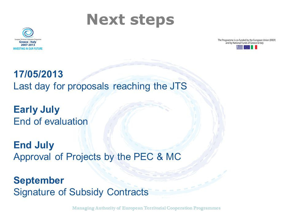 Managing Authority of European Territorial Cooperation Programmes Next steps 17/05/2013 Last day for proposals reaching the JTS Early July End of evaluation End July Approval of Projects by the PEC & MC September Signature of Subsidy Contracts