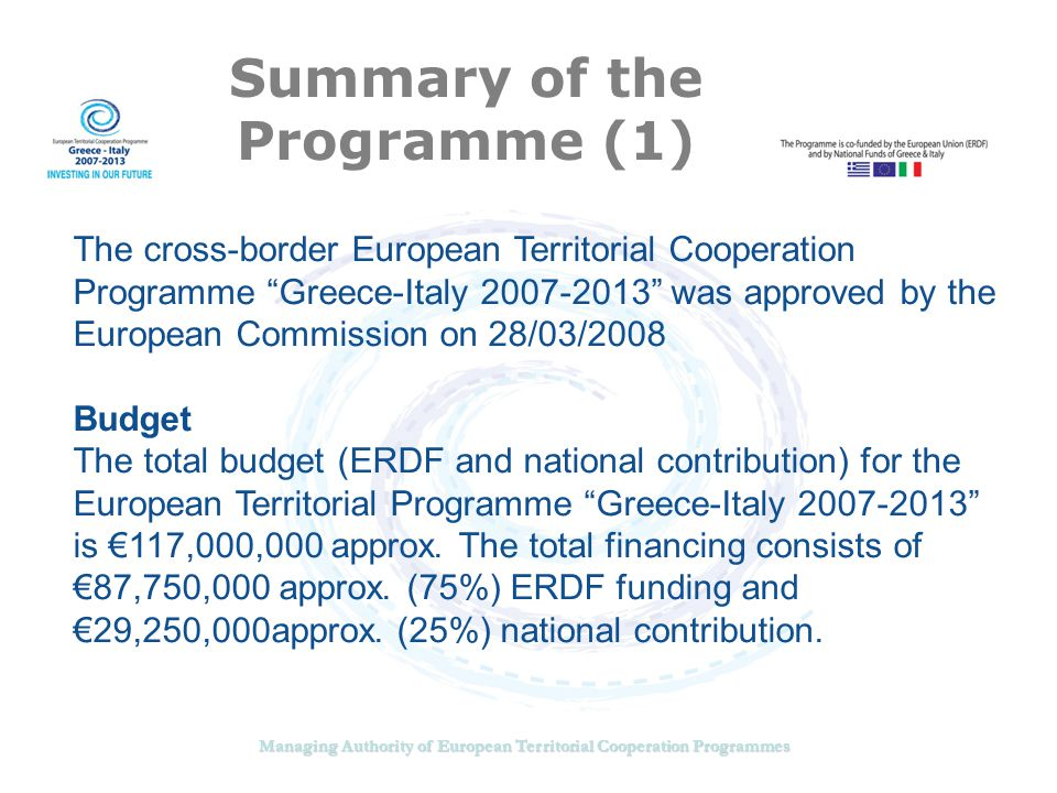 Managing Authority of European Territorial Cooperation Programmes Summary of the Programme (2) Eligible area GREECE: Region of Western Greece (Prefectures of Aitoloakarnania and Achaia), Region of Ionian Islands (Prefectures of Corfu, Lefkada, Cephalonia and Zakynthos) Region of Epirus (Prefectures of Ioannina, Preveza and Thesportia) ITALY: Region of Apulia (Provinces of Bari, Brindisi and Lecce) ADJACENT AREA: Prefectures of Ilia and Arta in Greece Provinces of Taranto and Foggia in Italy