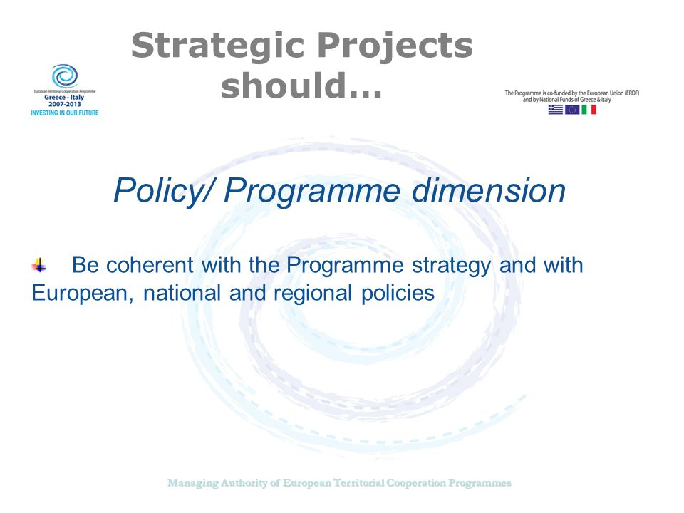 Managing Authority of European Territorial Cooperation Programmes Strategic Projects should… Geographical dimension Have real impact on the cooperation area Bring tangible and visible results (outputs and results) Be sustainable