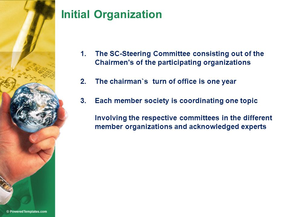 Initial Organization 1.The SC-Steering Committee consisting out of the Chairmen s of the participating organizations 2.The chairman`s turn of office is one year 3.Each member society is coordinating one topic Involving the respective committees in the different member organizations and acknowledged experts