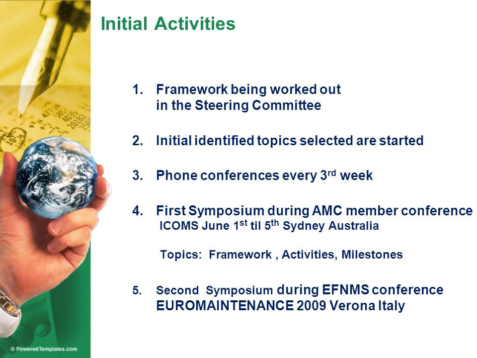 Initial Activities 1.Framework being worked out in the Steering Committee 2.Initial identified topics selected are started 3.Phone conferences every 3 rd week 4.First Symposium during AMC member conference ICOMS June 1 st til 5 th Sydney Australia Topics: Framework, Activities, Milestones 5.Second Symposium during EFNMS conference EUROMAINTENANCE 2009 Verona Italy