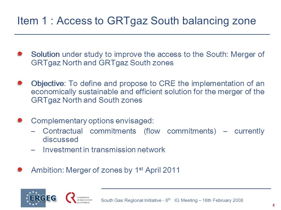 4 South Gas Regional Initiative - 8 th IG Meeting – 16th February 2008 Item 1 : Access to GRTgaz South balancing zone Solution under study to improve the access to the South: Merger of GRTgaz North and GRTgaz South zones Objective: To define and propose to CRE the implementation of an economically sustainable and efficient solution for the merger of the GRTgaz North and South zones Complementary options envisaged: –Contractual commitments (flow commitments) – currently discussed –Investment in transmission network Ambition: Merger of zones by 1 st April 2011
