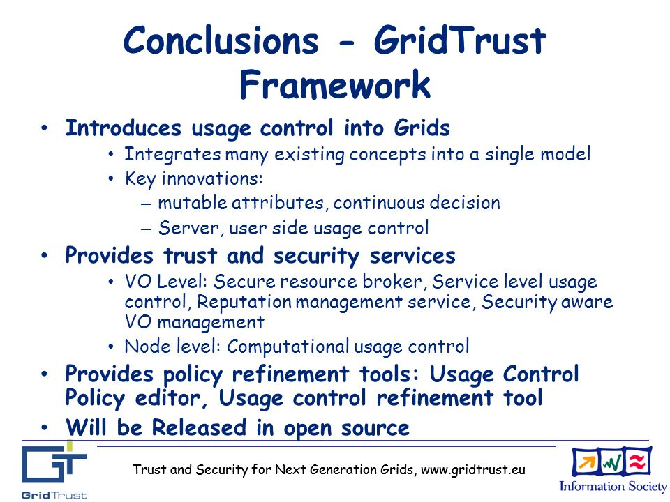 Trust and Security for Next Generation Grids, www.gridtrust.eu Conclusions - GridTrust Framework Introduces usage control into Grids Integrates many e