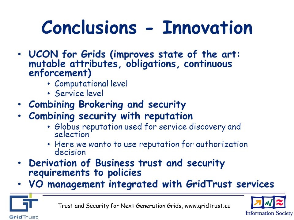 Trust and Security for Next Generation Grids, www.gridtrust.eu Conclusions - Innovation UCON for Grids (improves state of the art: mutable attributes,