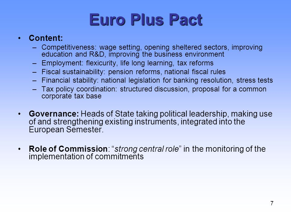 7 Euro Plus Pact Content: –Competitiveness: wage setting, opening sheltered sectors, improving education and R&D, improving the business environment –