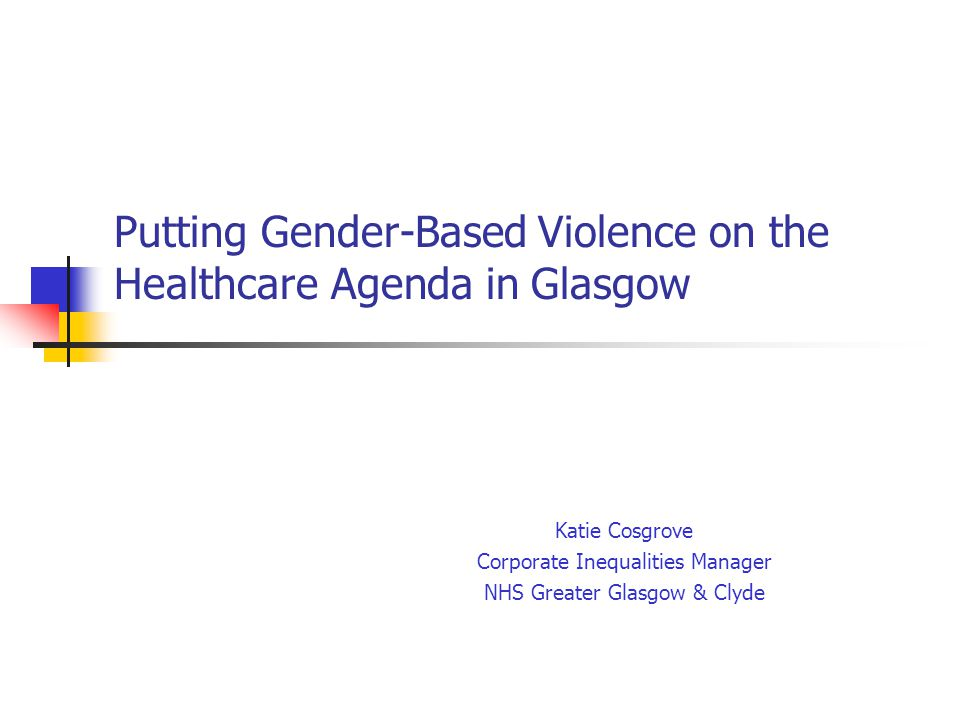Putting Gender-Based Violence on the Healthcare Agenda in Glasgow Katie Cosgrove Corporate Inequalities Manager NHS Greater Glasgow & Clyde