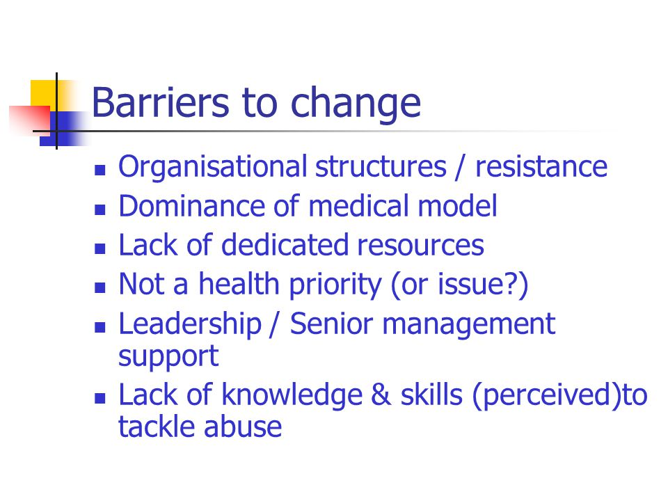 Barriers to change Organisational structures / resistance Dominance of medical model Lack of dedicated resources Not a health priority (or issue ) Leadership / Senior management support Lack of knowledge & skills (perceived)to tackle abuse