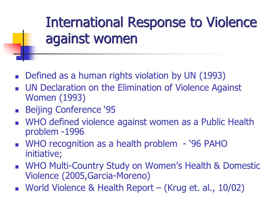 International Response to Violence against women Defined as a human rights violation by UN (1993) UN Declaration on the Elimination of Violence Against Women (1993) Beijing Conference '95 WHO defined violence against women as a Public Health problem -1996 WHO recognition as a health problem - '96 PAHO initiative; WHO Multi-Country Study on Women's Health & Domestic Violence (2005,Garcia-Moreno) World Violence & Health Report – (Krug et.