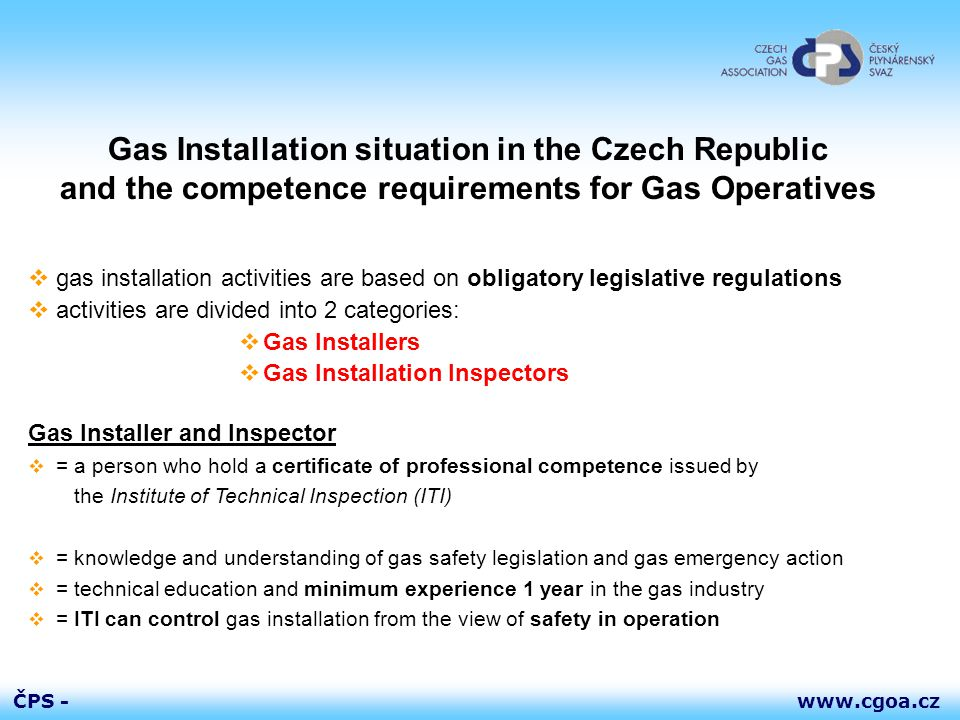 www.cgoa.czČPS - Gas Installation situation in the Czech Republic and the competence requirements for Gas Operatives  gas installation activities are based on obligatory legislative regulations  activities are divided into 2 categories:  Gas Installers  Gas Installation Inspectors Gas Installer and Inspector  = a person who hold a certificate of professional competence issued by the Institute of Technical Inspection (ITI)  = knowledge and understanding of gas safety legislation and gas emergency action  = technical education and minimum experience 1 year in the gas industry  = ITI can control gas installation from the view of safety in operation