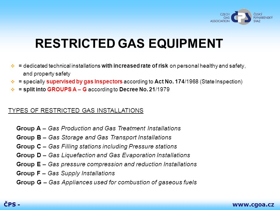 www.cgoa.czČPS - RESTRICTED GAS EQUIPMENT  = dedicated technical installations with increased rate of risk on personal healthy and safety, and property safety  = specially supervised by gas Inspectors according to Act No.