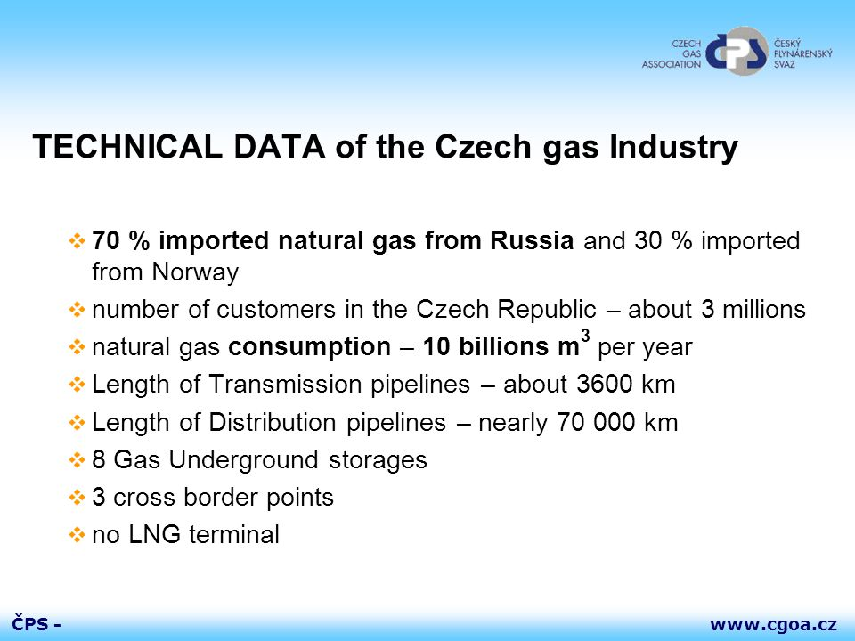 www.cgoa.czČPS - TECHNICAL DATA of the Czech gas Industry  70 % imported natural gas from Russia and 30 % imported from Norway  number of customers in the Czech Republic – about 3 millions  natural gas consumption – 10 billions m 3 per year  Length of Transmission pipelines – about 3600 km  Length of Distribution pipelines – nearly 70 000 km  8 Gas Underground storages  3 cross border points  no LNG terminal