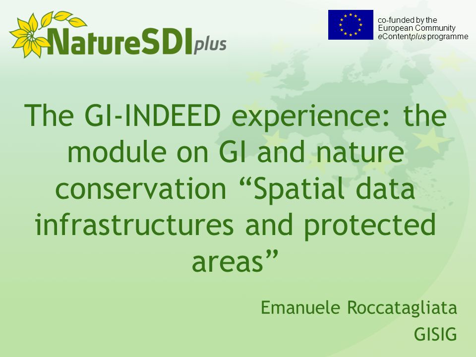 The GI-INDEED experience: the module on GI and nature conservation Spatial data infrastructures and protected areas Emanuele Roccatagliata GISIG co-funded by the European Community eContentplus programme