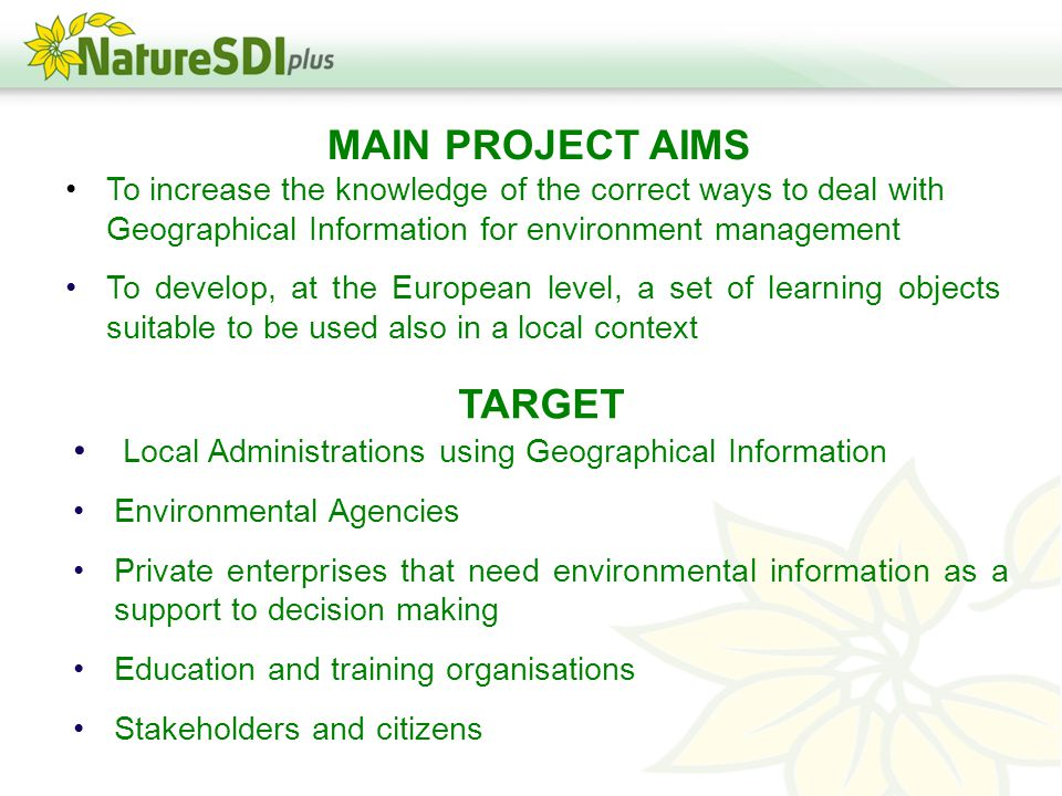 MAIN PROJECT AIMS To increase the knowledge of the correct ways to deal with Geographical Information for environment management To develop, at the European level, a set of learning objects suitable to be used also in a local context TARGET Local Administrations using Geographical Information Environmental Agencies Private enterprises that need environmental information as a support to decision making Education and training organisations Stakeholders and citizens