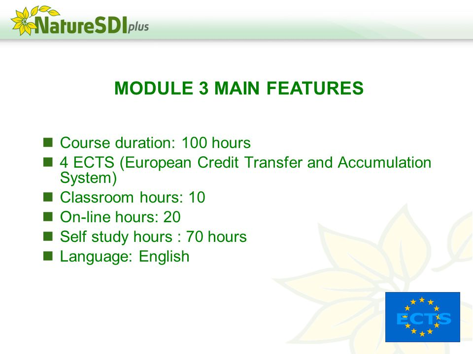 Course duration: 100 hours 4 ECTS (European Credit Transfer and Accumulation System) Classroom hours: 10 On-line hours: 20 Self study hours : 70 hours Language: English MODULE 3 MAIN FEATURES