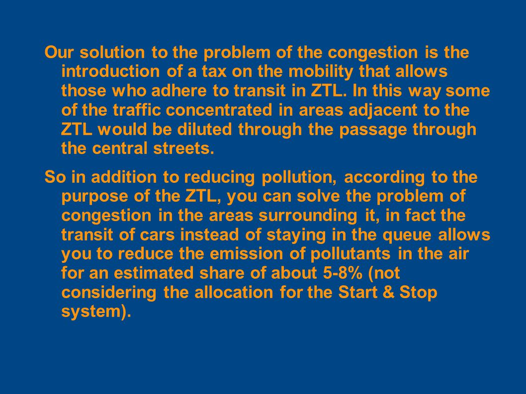 Our solution to the problem of the congestion is the introduction of a tax on the mobility that allows those who adhere to transit in ZTL.