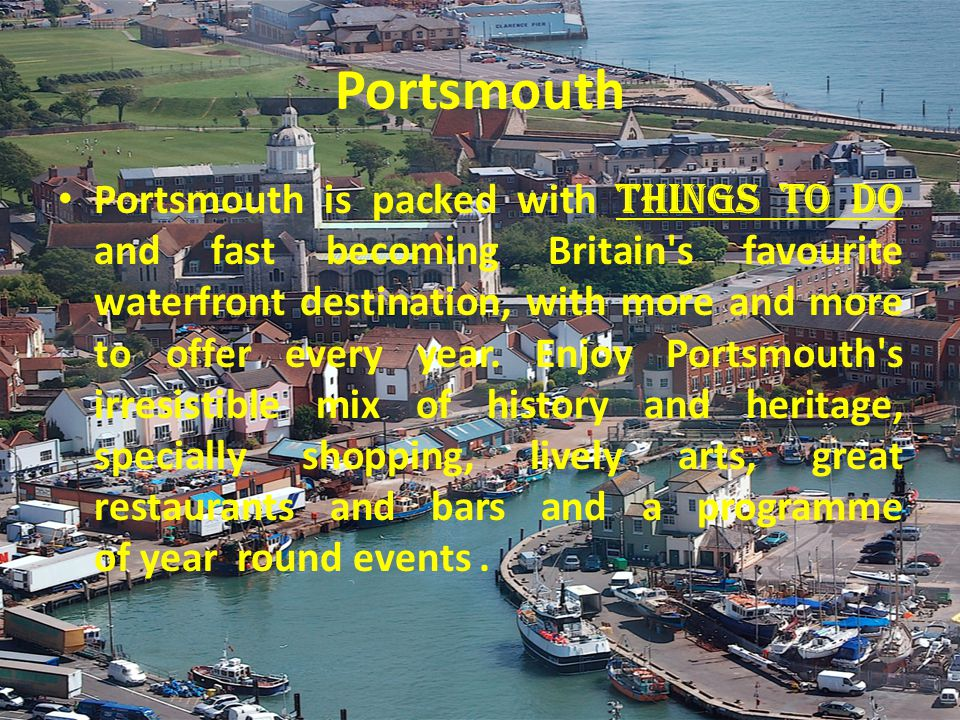 Portsmouth Portsmouth is packed with things to do and fast becoming Britain s favourite waterfront destination, with more and more to offer every year.