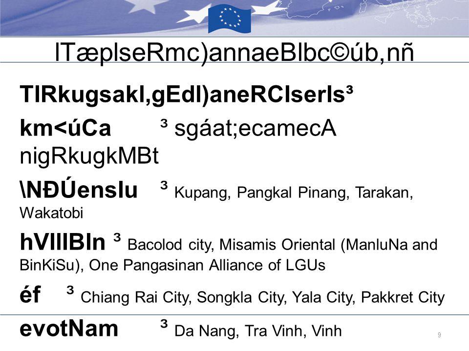 lTæplseRmc)annaeBlbc©úb,nñ TIRkugsakl,gEdl)aneRCIserIs³ km<úCa ³ sgáat;ecamecA nigRkugkMBt \NÐÚensIu³ Kupang, Pangkal Pinang, Tarakan, Wakatobi hVIlIBIn³ Bacolod city, Misamis Oriental (ManluNa and BinKiSu), One Pangasinan Alliance of LGUs éf³ Chiang Rai City, Songkla City, Yala City, Pakkret City evotNam³ Da Nang, Tra Vinh, Vinh 9